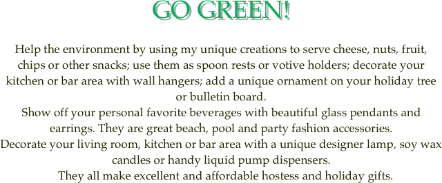 GO GREEN!  Help the environment by using my unique creations to serve cheese, nuts, fruit, chips or other snacks; use them as spoon rests or votive holders; decorate your kitchen or bar area with wall hangers; add a unique ornament on your holiday tree or bulletin board.  Show off your personal favorite beverages with beautiful glass pendants and earrings. They are great beach, pool and party fashion accessories. Decorate your living room, kitchen or bar area with a unique designer lamp, soy wax candles or handy liquid pump dispensers.    They all make excellent and affordable hostess and holiday gifts.